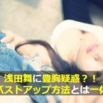 浅田舞に豊胸疑惑?B⇨Gカップになった超絶バストアップ方法とは?